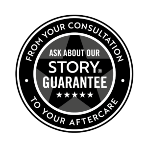Ask about our STORY guarantee. From your consultation to your aftercare.